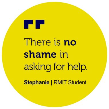 """There is no shame in asking for help."" Stephanie, RMIT Student"